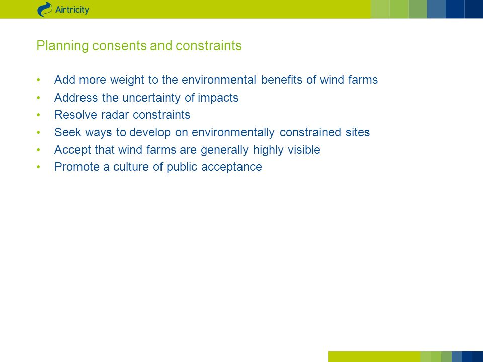 Planning consents and constraints Add more weight to the environmental benefits of wind farms Address the uncertainty of impacts Resolve radar constraints Seek ways to develop on environmentally constrained sites Accept that wind farms are generally highly visible Promote a culture of public acceptance