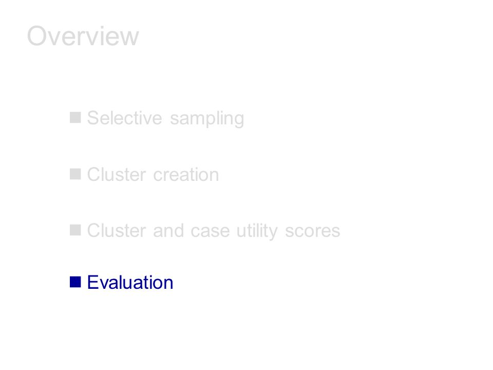 Overview nSelective sampling nCluster creation nCluster and case utility scores nEvaluation