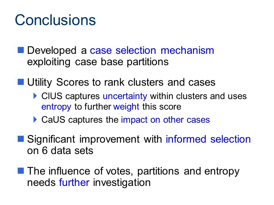 Conclusions nDeveloped a case selection mechanism exploiting case base partitions nUtility Scores to rank clusters and cases ClUS captures uncertainty