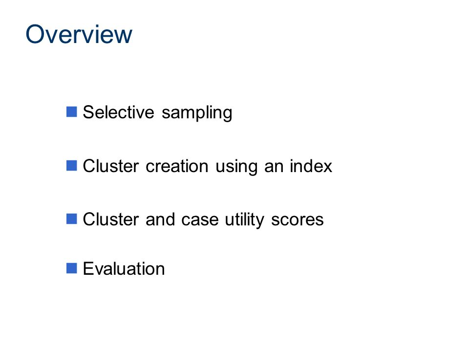 Overview nSelective sampling nCluster creation using an index nCluster and case utility scores nEvaluation