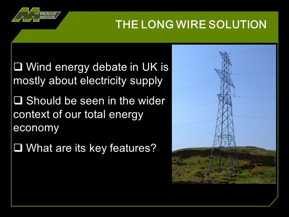 THE LONG WIRE SOLUTION Wind energy debate in UK is mostly about electricity supply Should be seen in the wider context of our total energy economy Wha