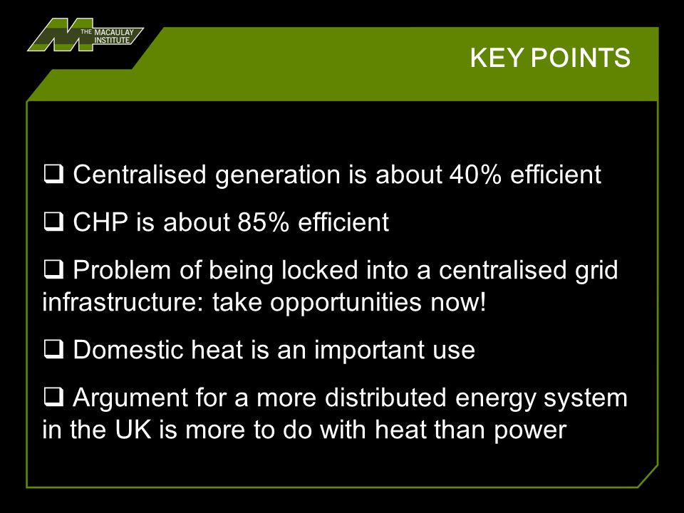 KEY POINTS ARGUMENT for seeing our energy economy in an integrated way Not one solution: different solutions in different places Regionalising the energy economy opens up new possibilities for CHP and integrated low carbon transport solutions Challenges are both technical and behavioural
