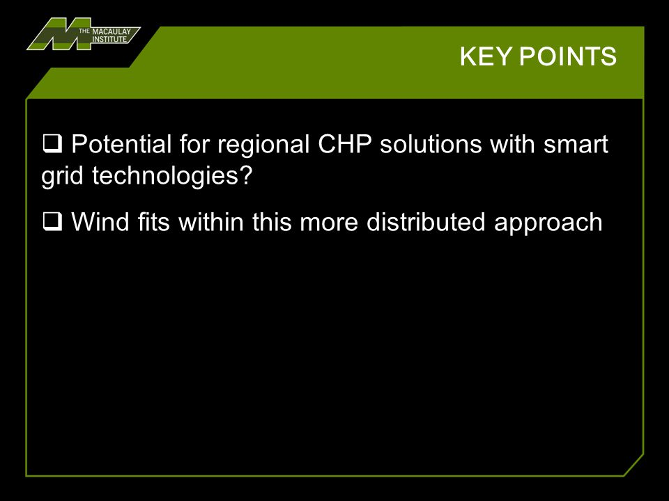 KEY POINTS Potential for regional CHP solutions with smart grid technologies? Wind fits within this more distributed approach