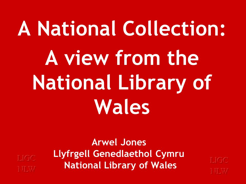 Arwel Jones Llyfrgell Genedlaethol Cymru National Library of Wales A Digital Future: The National Library of Wales believes that it is its responsibility to acquire, describe, store, and provide access to Welsh digital material, including works within the compass of legal deposit.