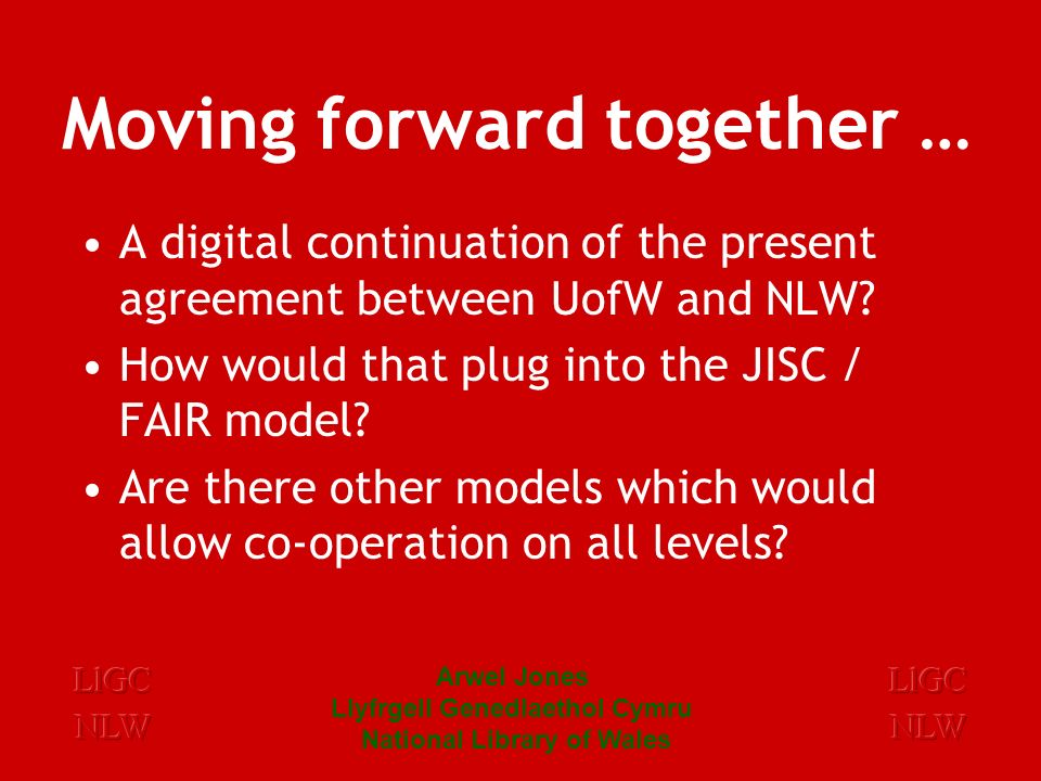 Arwel Jones Llyfrgell Genedlaethol Cymru National Library of Wales Moving forward together … A digital continuation of the present agreement between UofW and NLW.