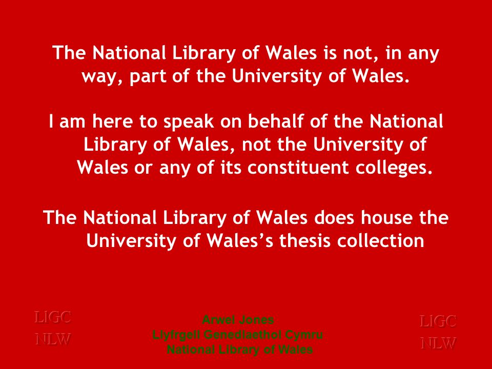 Arwel Jones Llyfrgell Genedlaethol Cymru National Library of Wales Q: An electronic future for University of Wales Theses.