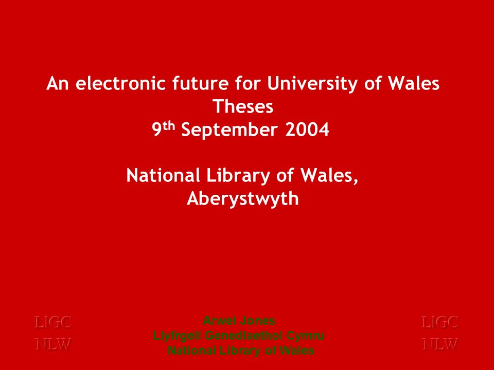 Arwel Jones Llyfrgell Genedlaethol Cymru National Library of Wales An electronic future for University of Wales Theses 9 th September 2004 National Library of Wales, Aberystwyth