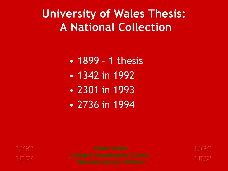 Arwel Jones Llyfrgell Genedlaethol Cymru National Library of Wales University of Wales Theses: A National Collection PhDs, Mphils MA, MSc, MScEcon – which merit a distinction or are of specific Welsh interest.