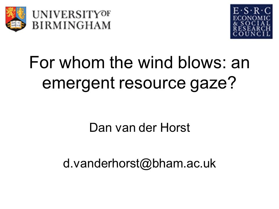 For whom the wind blows: an emergent resource gaze Dan van der Horst d.vanderhorst@bham.ac.uk