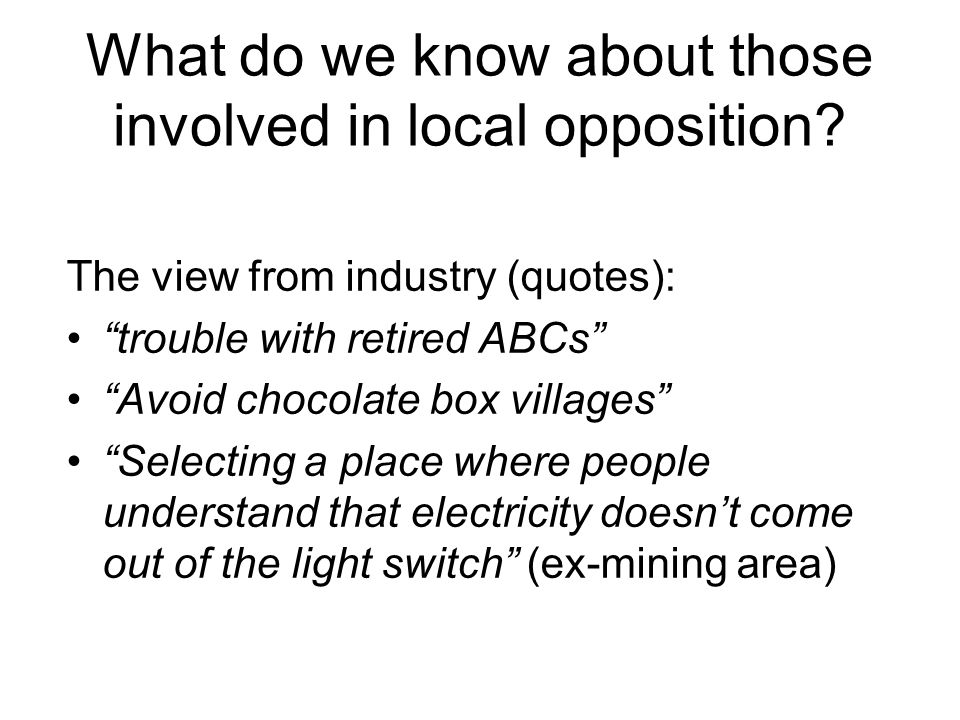 The view from industry (quotes): trouble with retired ABCs Avoid chocolate box villages Selecting a place where people understand that electricity doesnt come out of the light switch (ex-mining area) What do we know about those involved in local opposition