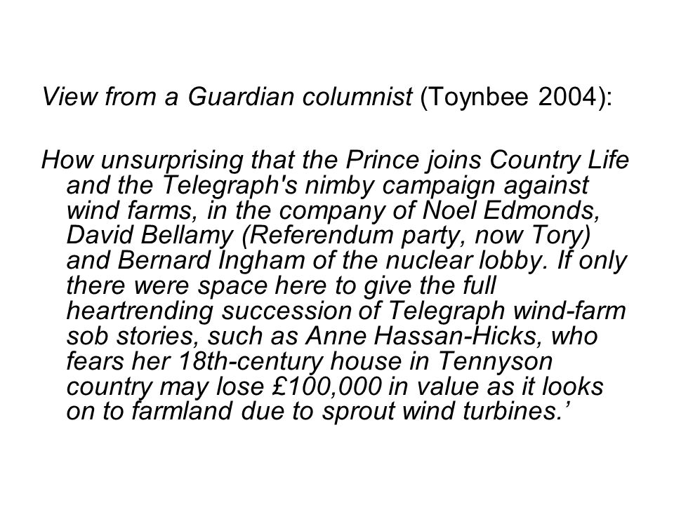View from a Guardian columnist (Toynbee 2004): How unsurprising that the Prince joins Country Life and the Telegraph s nimby campaign against wind farms, in the company of Noel Edmonds, David Bellamy (Referendum party, now Tory) and Bernard Ingham of the nuclear lobby.