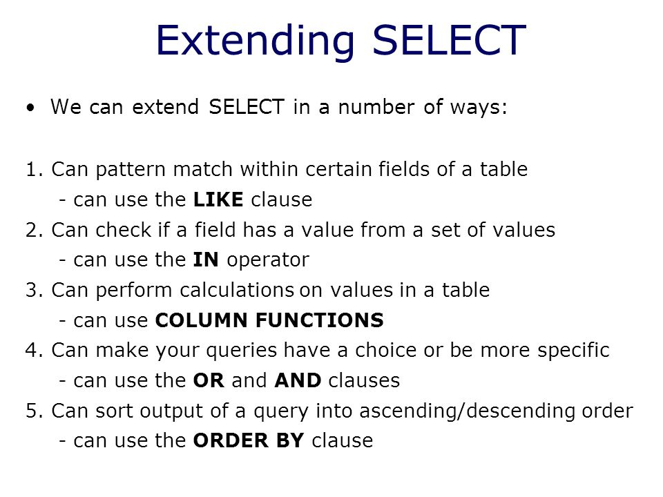 Extending SELECT We can extend SELECT in a number of ways: 1. Can pattern match within certain fields of a table - can use the LIKE clause 2. Can chec
