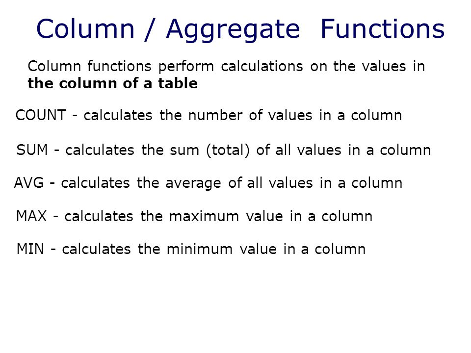 Column / Aggregate Functions Column functions perform calculations on the values in the column of a table COUNT - calculates the number of values in a column SUM - calculates the sum (total) of all values in a column AVG - calculates the average of all values in a column MAX - calculates the maximum value in a column MIN - calculates the minimum value in a column
