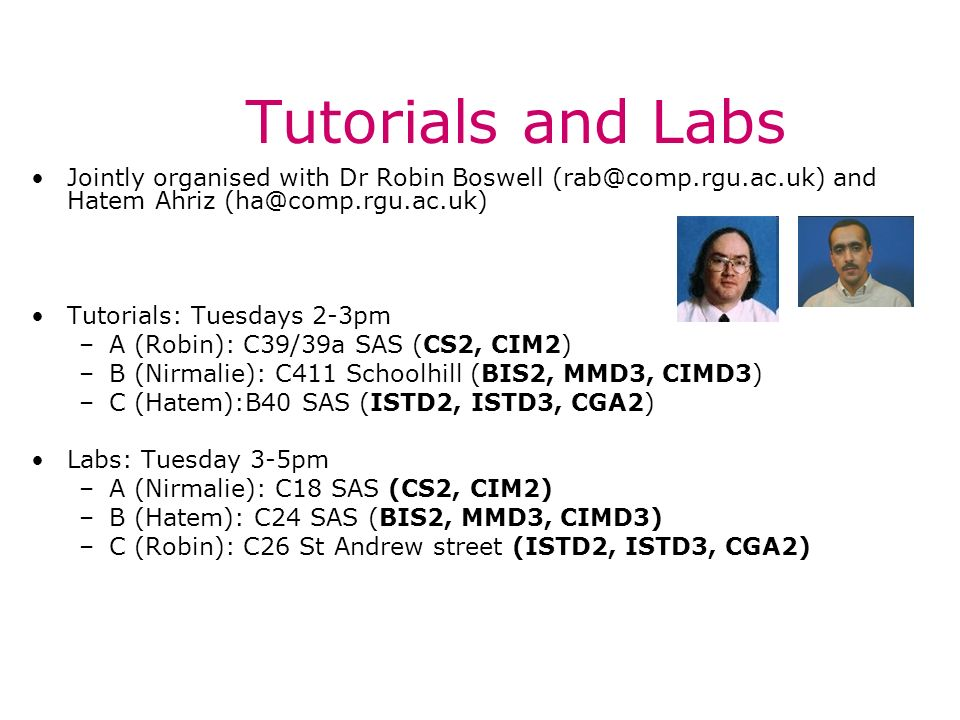Tutorials and Labs Jointly organised with Dr Robin Boswell and Hatem Ahriz Tutorials: Tuesdays 2-3pm –A (Robin): C39/39a SAS (CS2, CIM2) –B (Nirmalie): C411 Schoolhill (BIS2, MMD3, CIMD3) –C (Hatem):B40 SAS (ISTD2, ISTD3, CGA2) Labs: Tuesday 3-5pm –A (Nirmalie): C18 SAS (CS2, CIM2) –B (Hatem): C24 SAS (BIS2, MMD3, CIMD3) –C (Robin): C26 St Andrew street (ISTD2, ISTD3, CGA2)