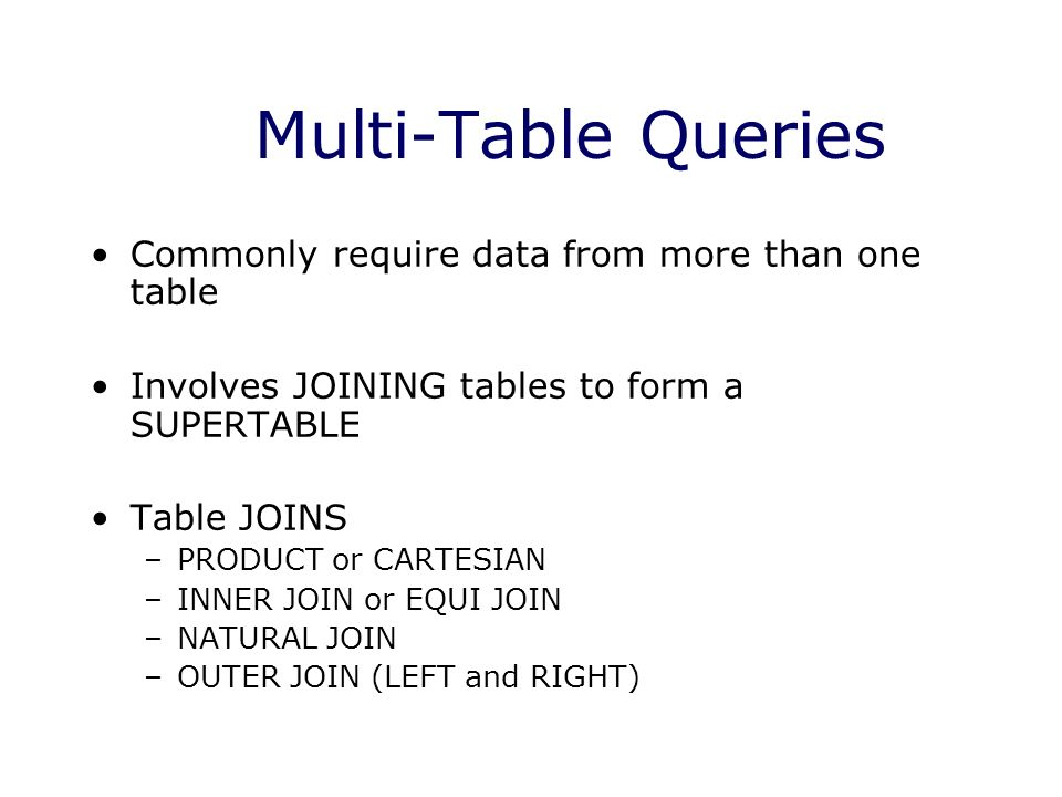 Multi-Table Queries Commonly require data from more than one table Involves JOINING tables to form a SUPERTABLE Table JOINS –PRODUCT or CARTESIAN –INN