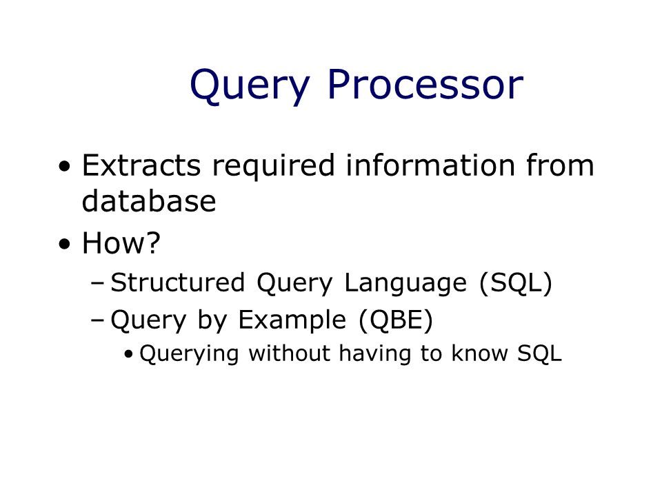 Query Processor Extracts required information from database How.