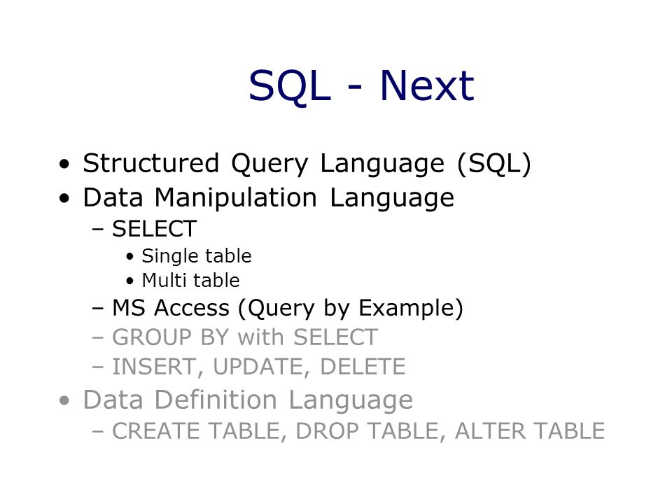 SQL - Next Structured Query Language (SQL) Data Manipulation Language –SELECT Single table Multi table –MS Access (Query by Example) –GROUP BY with SE
