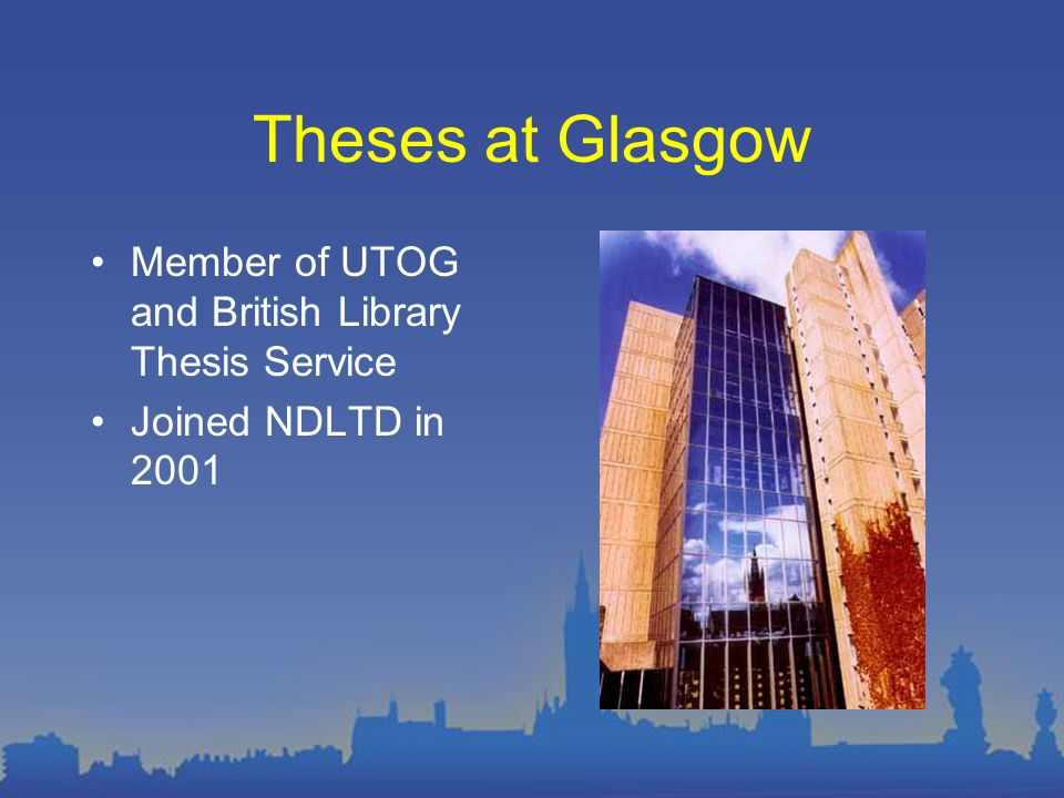 Theses at Glasgow Member of UTOG and British Library Thesis Service Joined NDLTD in 2001