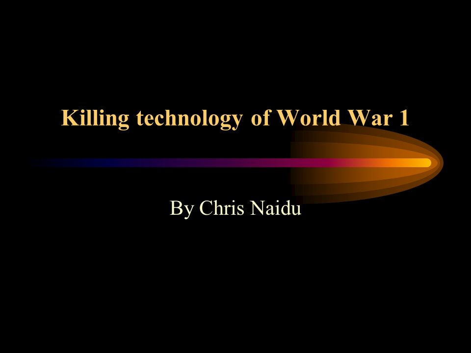 Killing technology of World War 1 By Chris Naidu
