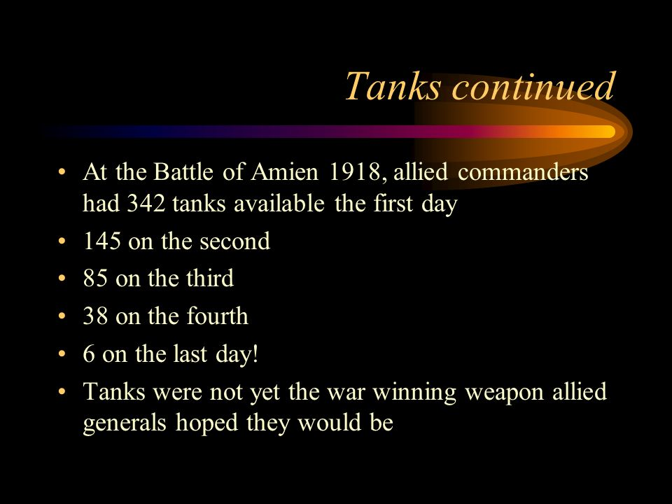 Tanks continued At the Battle of Amien 1918, allied commanders had 342 tanks available the first day 145 on the second 85 on the third 38 on the fourth 6 on the last day.