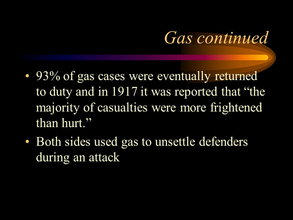 Gas continued 93% of gas cases were eventually returned to duty and in 1917 it was reported that the majority of casualties were more frightened than hurt.