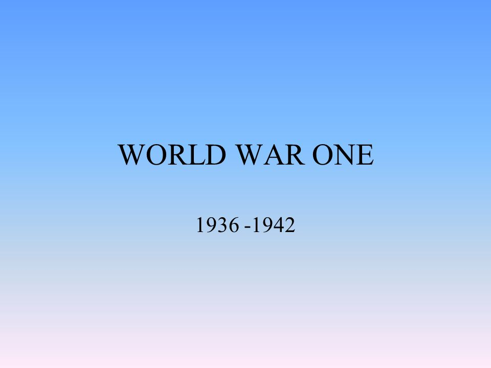 WORLD WAR ONE 1936 -1942