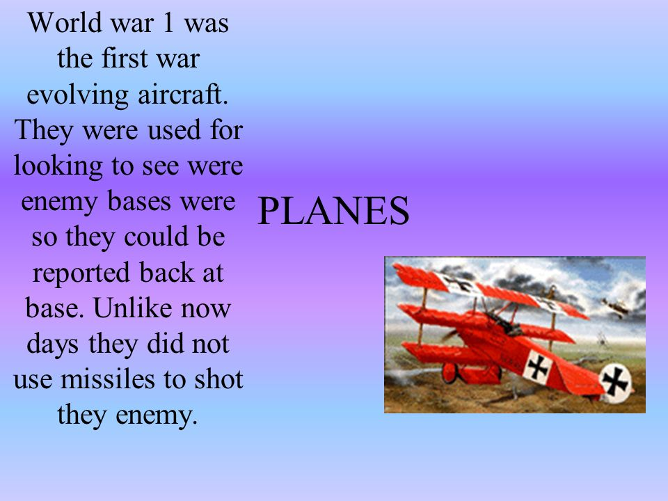 PLANES World war 1 was the first war evolving aircraft. They were used for looking to see were enemy bases were so they could be reported back at base