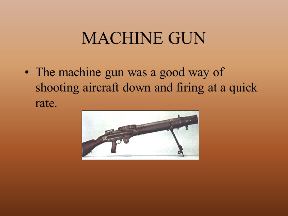 MACHINE GUN The machine gun was a good way of shooting aircraft down and firing at a quick rate.