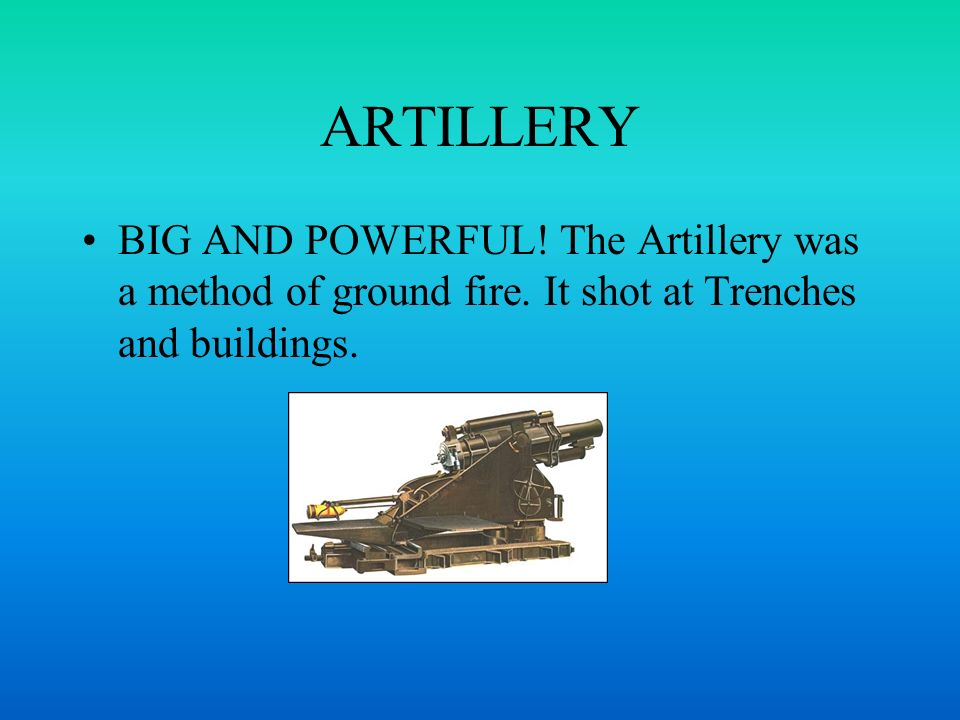 ARTILLERY BIG AND POWERFUL! The Artillery was a method of ground fire. It shot at Trenches and buildings.
