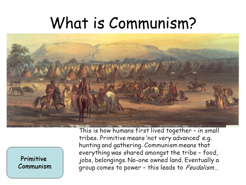 What is Communism? Primitive Communism This is how humans first lived together – in small tribes. Primitive means not very advanced e.g. hunting and g