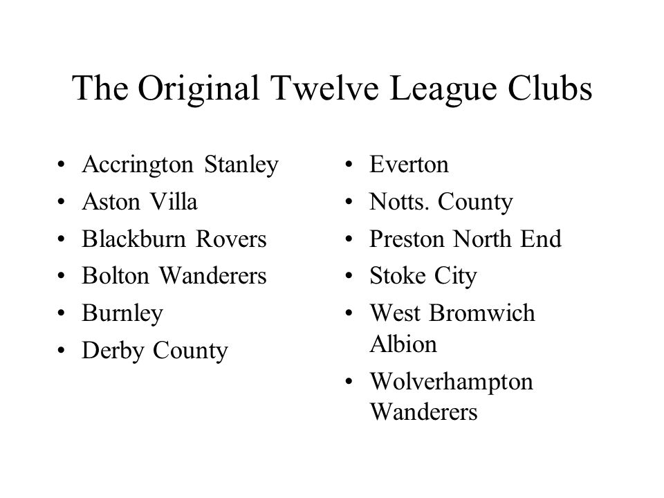 The Original Twelve League Clubs Accrington Stanley Aston Villa Blackburn Rovers Bolton Wanderers Burnley Derby County Everton Notts.