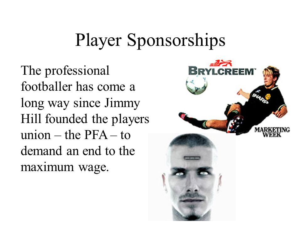 Player Sponsorships The professional footballer has come a long way since Jimmy Hill founded the players union – the PFA – to demand an end to the maximum wage.