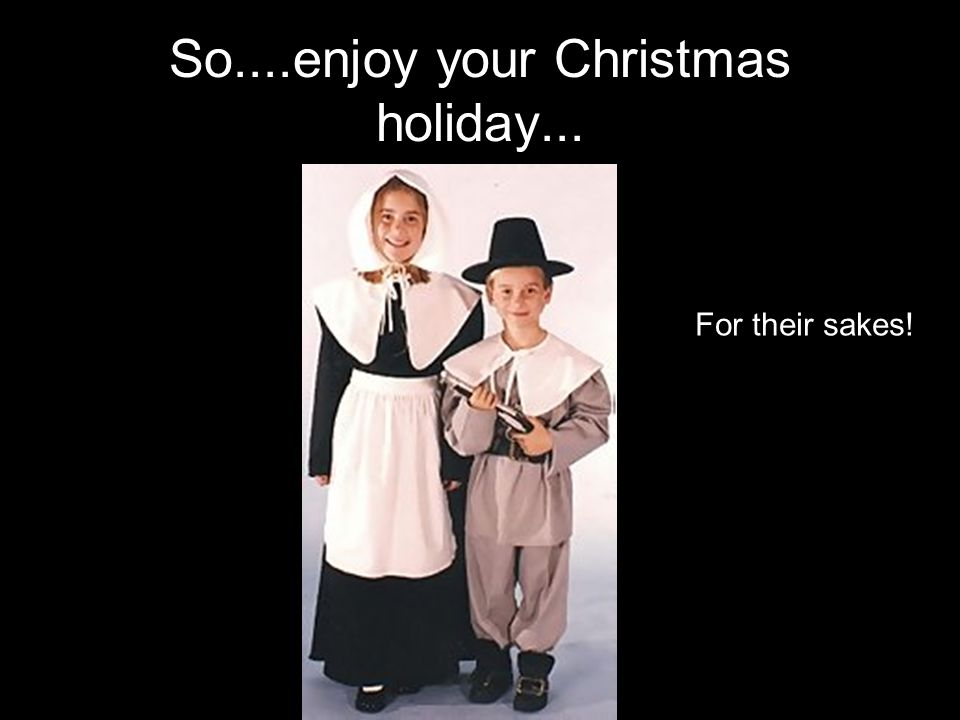 So....enjoy your Christmas holiday... For their sakes!