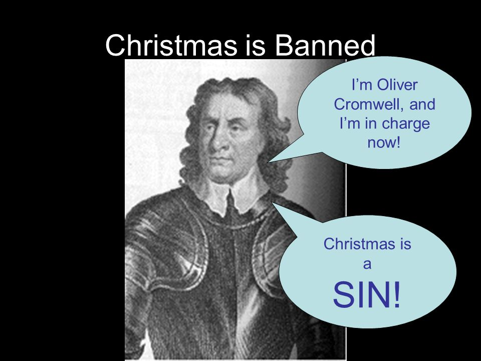 Christmas is Banned Im Oliver Cromwell, and Im in charge now! Christmas is a SIN!