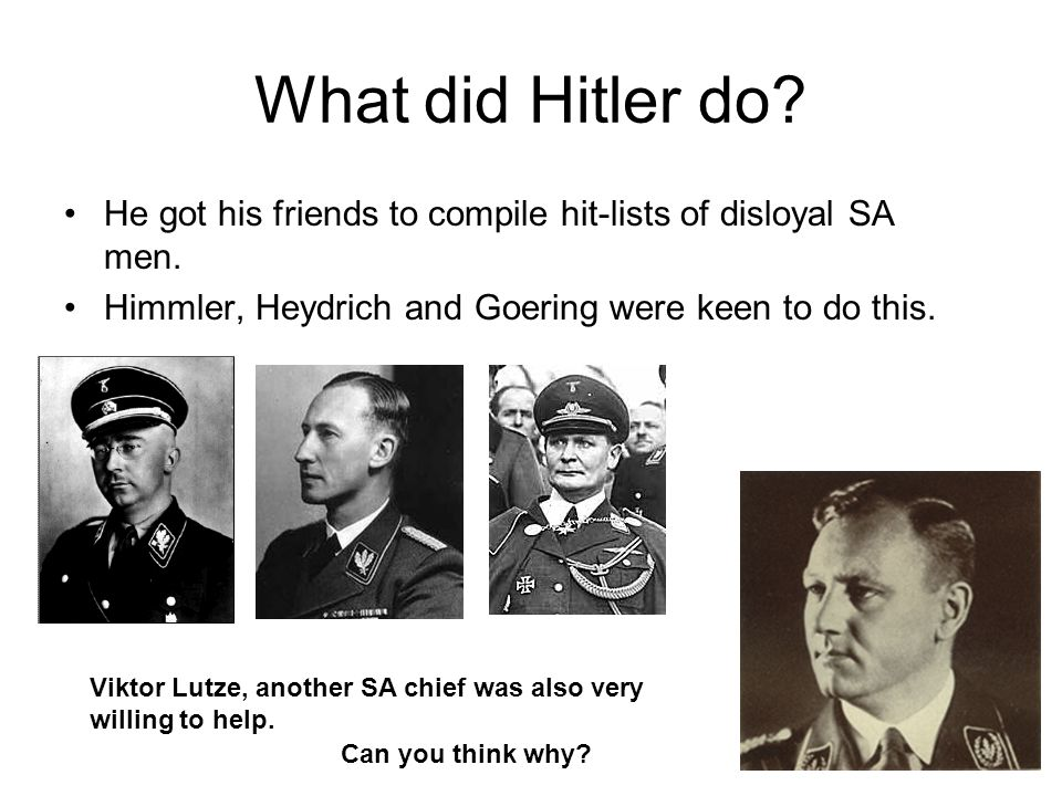 What did Hitler do? He got his friends to compile hit-lists of disloyal SA men. Himmler, Heydrich and Goering were keen to do this. Viktor Lutze, anot
