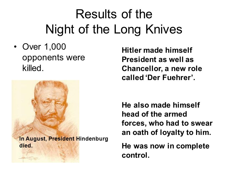 Results of the Night of the Long Knives Over 1,000 opponents were killed. In August, President Hindenburg died. Hitler made himself President as well