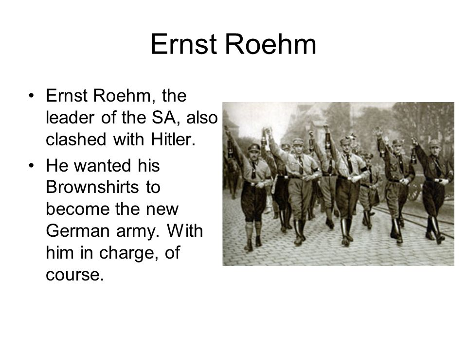 Ernst Roehm Ernst Roehm, the leader of the SA, also clashed with Hitler. He wanted his Brownshirts to become the new German army. With him in charge,