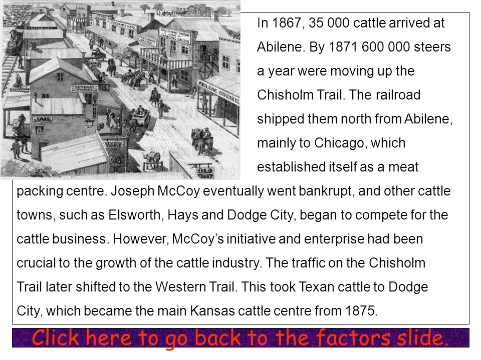 In 1867, 35 000 cattle arrived at Abilene. By 1871 600 000 steers a year were moving up the Chisholm Trail. The railroad shipped them north from Abile