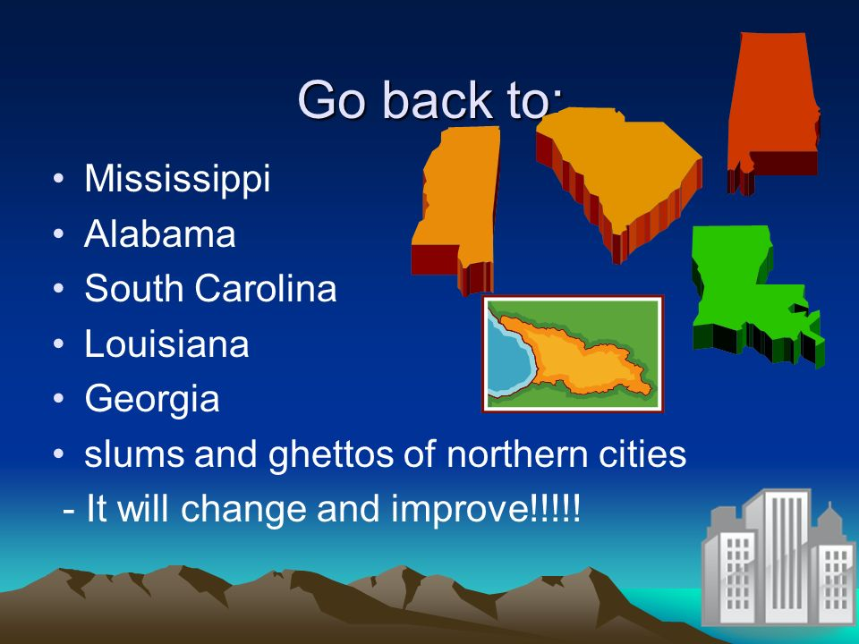 Go back to: Mississippi Alabama South Carolina Louisiana Georgia slums and ghettos of northern cities - It will change and improve!!!!!