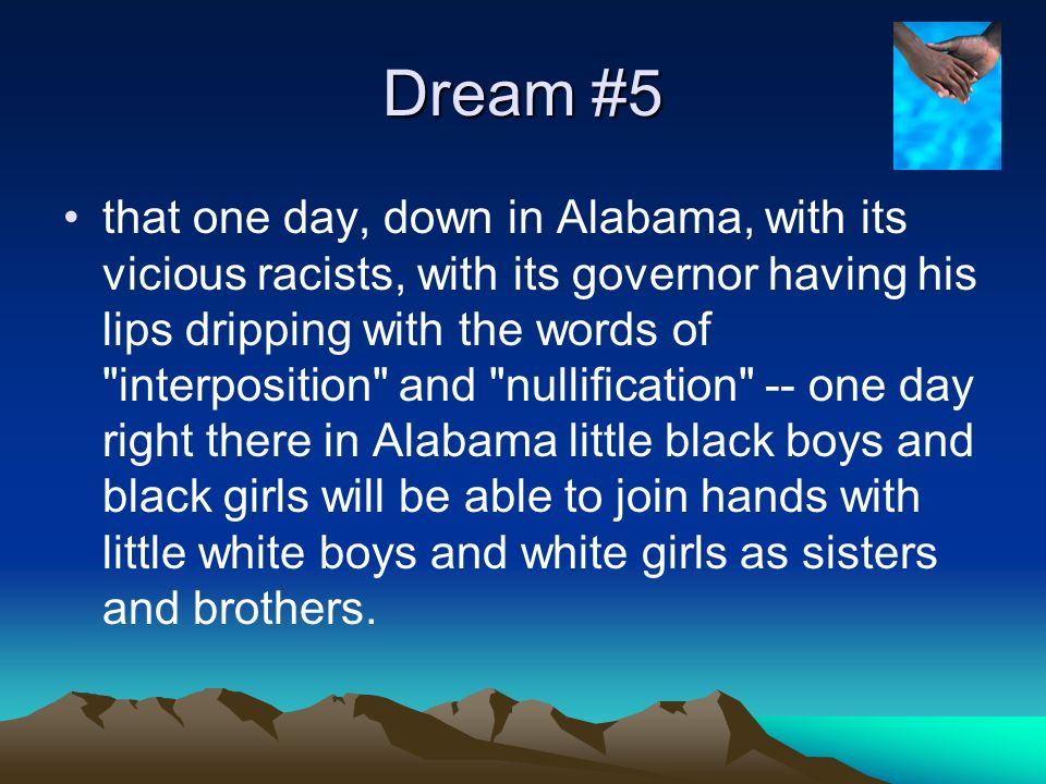 Dream #5 that one day, down in Alabama, with its vicious racists, with its governor having his lips dripping with the words of