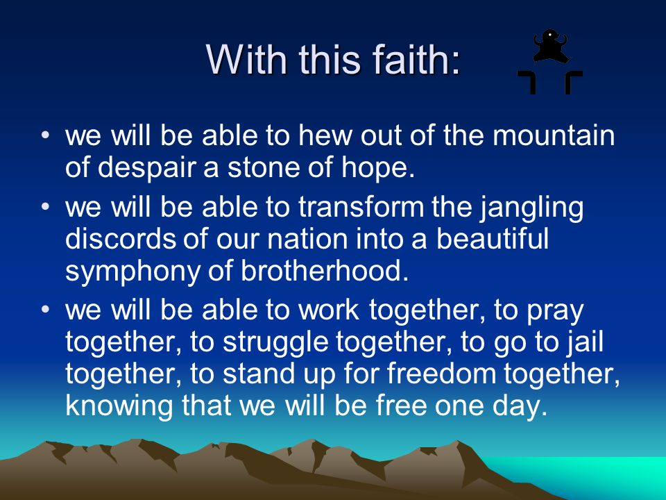 With this faith: we will be able to hew out of the mountain of despair a stone of hope. we will be able to transform the jangling discords of our nati