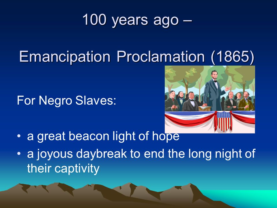 100 years ago – Emancipation Proclamation (1865) For Negro Slaves: a great beacon light of hope a joyous daybreak to end the long night of their capti