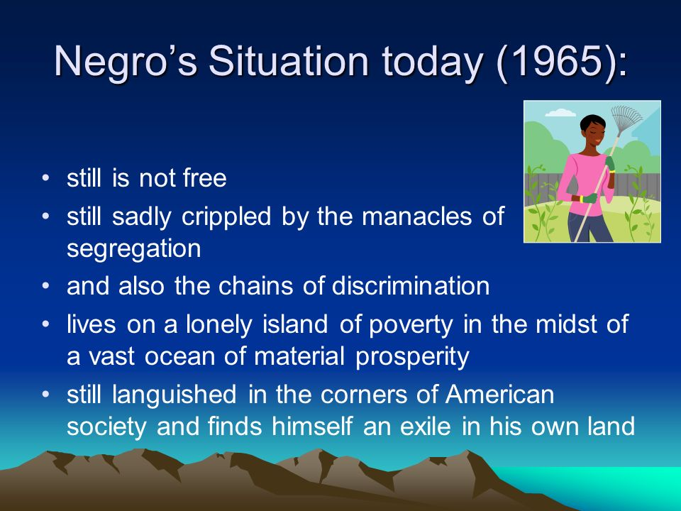 Negros Situation today (1965): still is not free still sadly crippled by the manacles of segregation and also the chains of discrimination lives on a