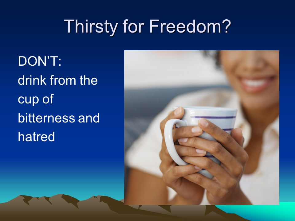 Thirsty for Freedom? DONT: drink from the cup of bitterness and hatred