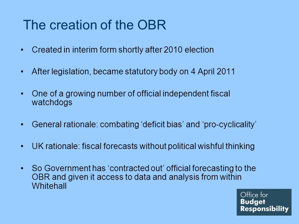The creation of the OBR Created in interim form shortly after 2010 election After legislation, became statutory body on 4 April 2011 One of a growing number of official independent fiscal watchdogs General rationale: combating deficit bias and pro-cyclicality UK rationale: fiscal forecasts without political wishful thinking So Government has contracted out official forecasting to the OBR and given it access to data and analysis from within Whitehall