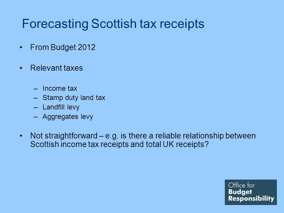 Forecasting Scottish tax receipts From Budget 2012 Relevant taxes –Income tax –Stamp duty land tax –Landfill levy –Aggregates levy Not straightforward – e.g.