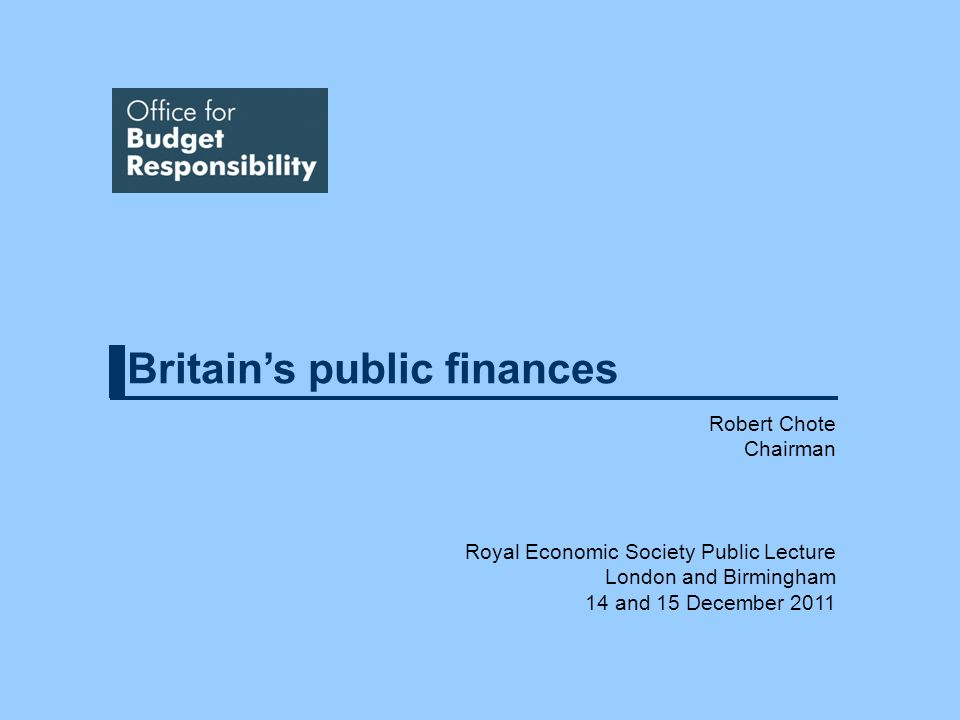 Britains public finances Robert Chote Chairman Royal Economic Society Public Lecture London and Birmingham 14 and 15 December 2011