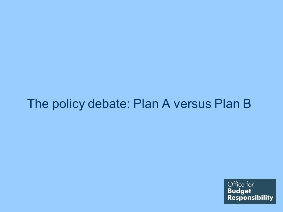 The policy debate: Plan A versus Plan B