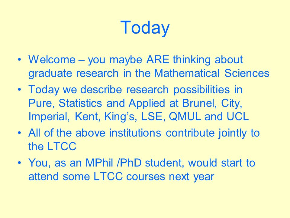 Today Welcome – you maybe ARE thinking about graduate research in the Mathematical Sciences Today we describe research possibilities in Pure, Statistics and Applied at Brunel, City, Imperial, Kent, Kings, LSE, QMUL and UCL All of the above institutions contribute jointly to the LTCC You, as an MPhil /PhD student, would start to attend some LTCC courses next year