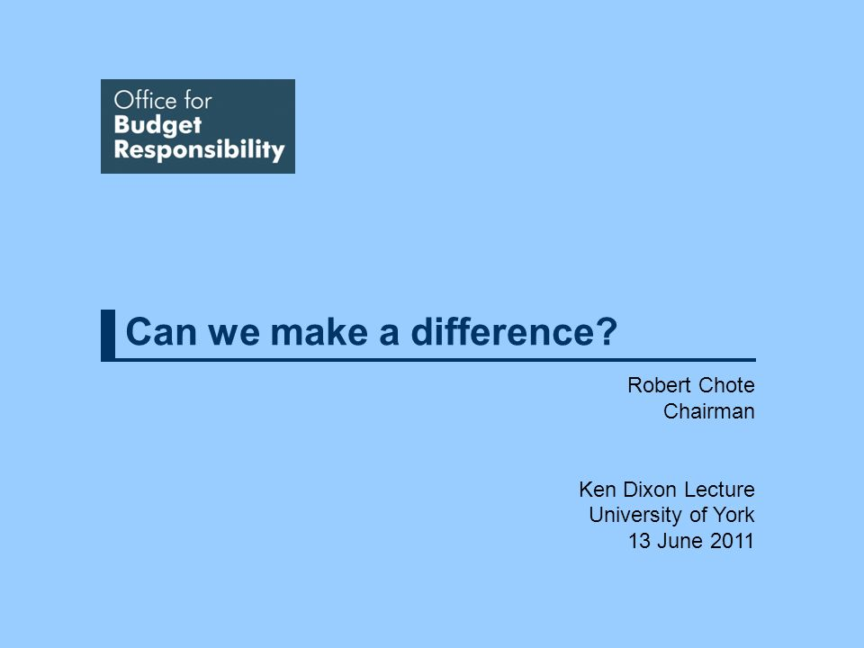 Can we make a difference Robert Chote Chairman Ken Dixon Lecture University of York 13 June 2011